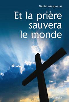 Et la prière sauvera le monde - Daniel Marguerat