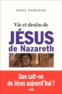 Vie et destin de Jésus de Nazareth - Daniel Marguerat